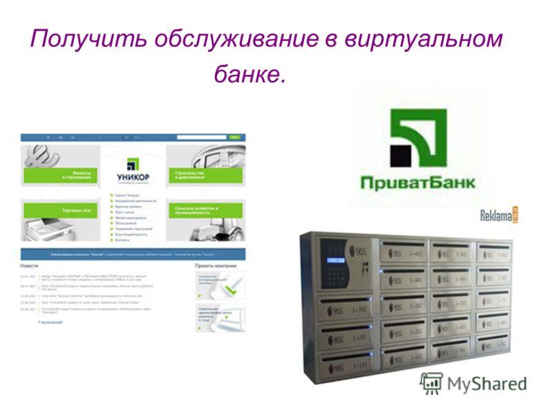 Получить обслуживание в виртуальном банке.