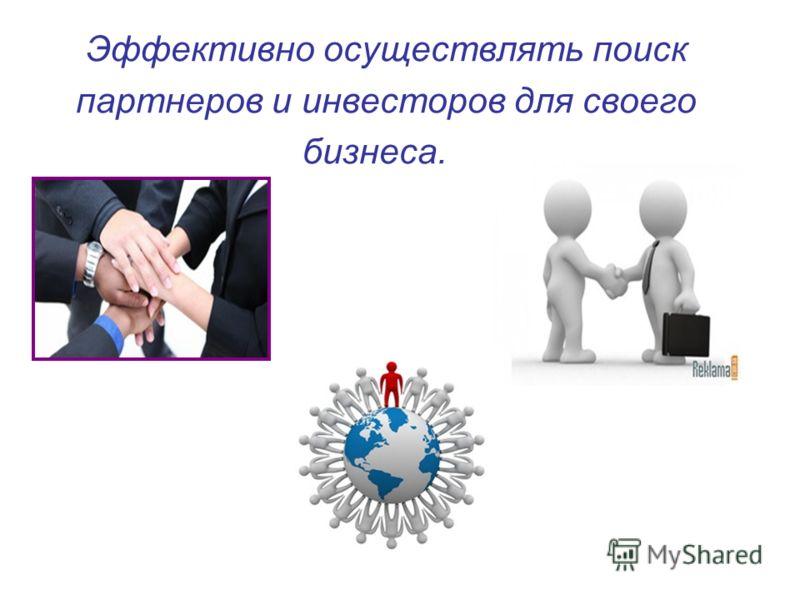 Эффективно осуществлять поиск партнеров и инвесторов для своего бизнеса.