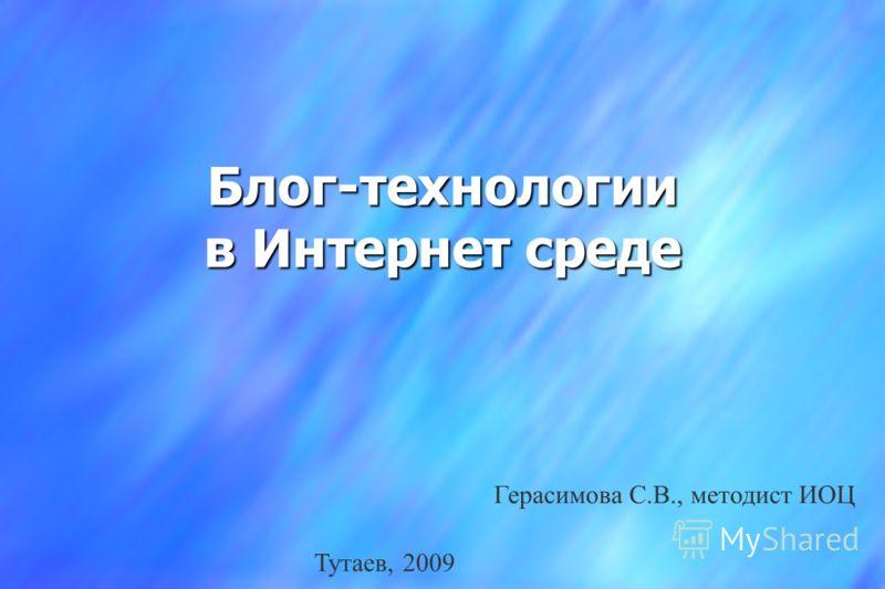 Блог-технологии в Интернет среде Герасимова С.В., методист ИОЦ Тутаев, 2009