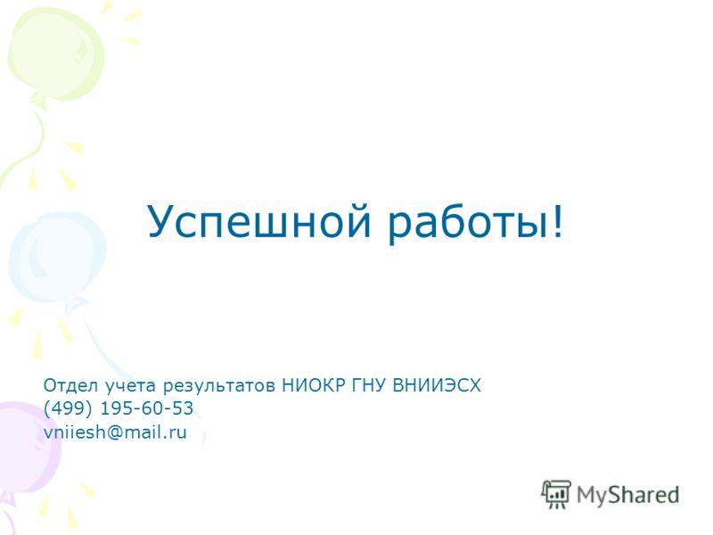 Успешной работы! Отдел учета результатов НИОКР ГНУ ВНИИЭСХ (499) 195-60-53 vniiesh@mail.ru