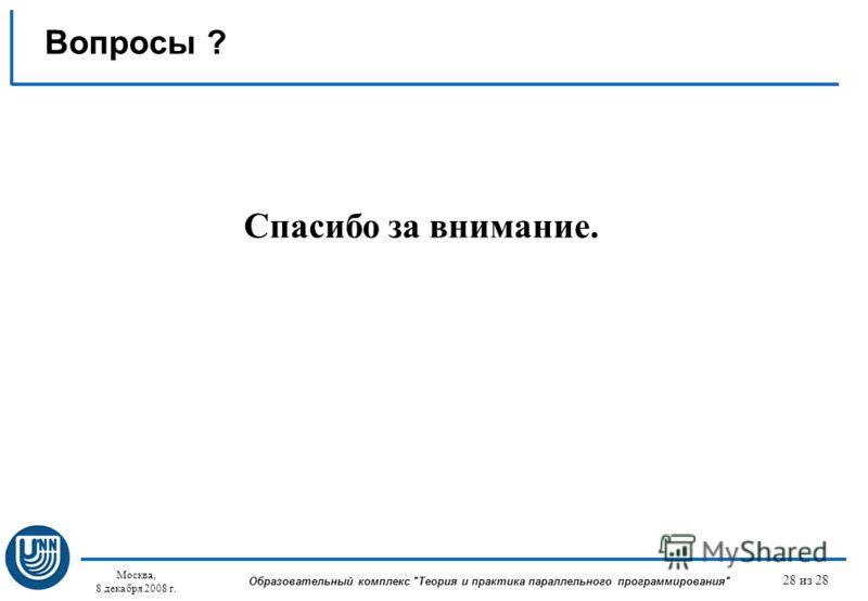 Москва, 8 декабря 2008 г. Образовательный комплекс Теория и практика параллельного программирования 28 из 28 Спасибо за внимание. Вопросы ?