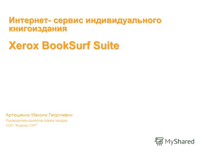 Интернет- сервис индивидуального книгоиздания Xerox BookSurf Suite Артюшенко Максим Георгиевич Руководитель проектов отдела продаж, ООО Ксерокс СНГ