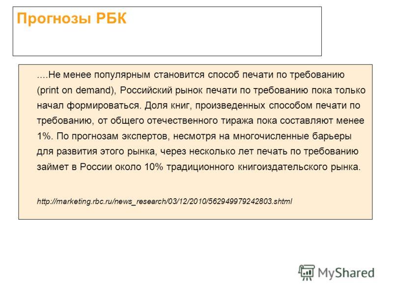 Прогнозы РБК....Не менее популярным становится способ печати по требованию (print on demand), Российский рынок печати по требованию пока только начал формироваться. Доля книг, произведенных способом печати по требованию, от общего отечественного тира
