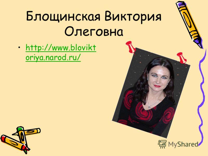Блощинская Виктория Олеговна http://www.blovikt oriya.narod.ru/http://www.blovikt oriya.narod.ru/