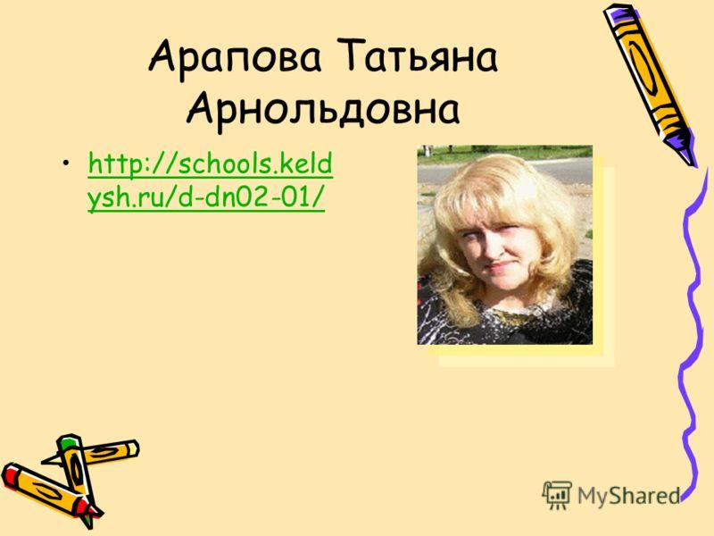 Арапова Татьяна Арнольдовна http://schools.keld ysh.ru/d-dn02-01/http://schools.keld ysh.ru/d-dn02-01/