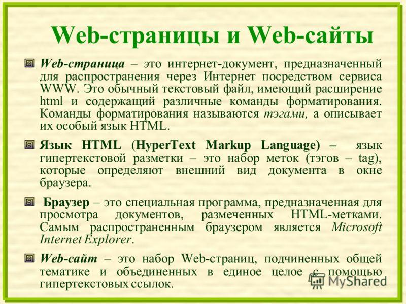 Web-страницы и Web-сайты Web-страница – это интернет-документ, предназначенный для распространения через Интернет посредством сервиса WWW. Это обычный текстовый файл, имеющий расширение html и содержащий различные команды форматирования. Команды форм