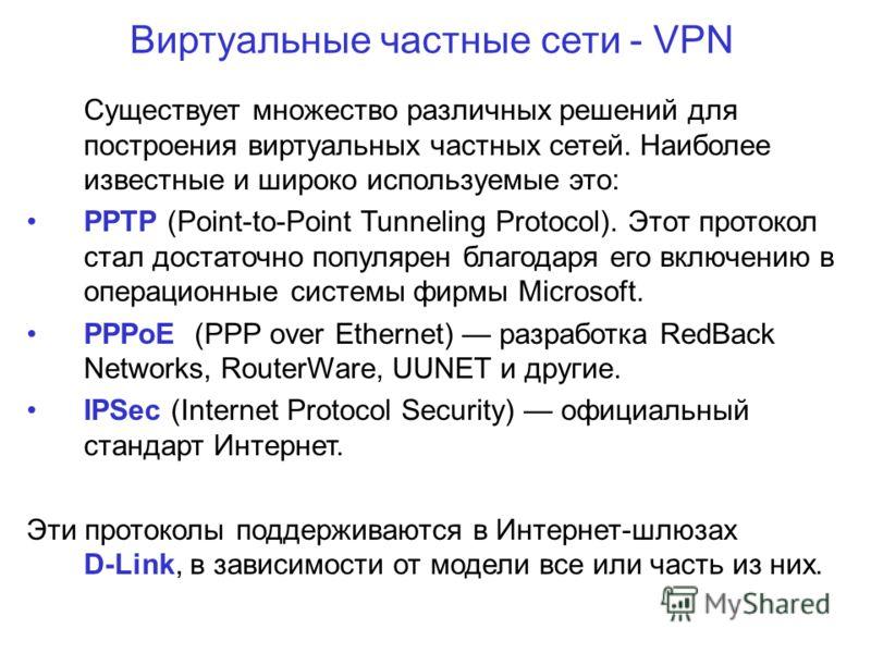 Виртуальные частные сети - VPN Существует множество различных решений для построения виртуальных частных сетей. Наиболее известные и широко используемые это: PPTP (Point-to-Point Tunneling Protocol). Этот протокол стал достаточно популярен благодаря