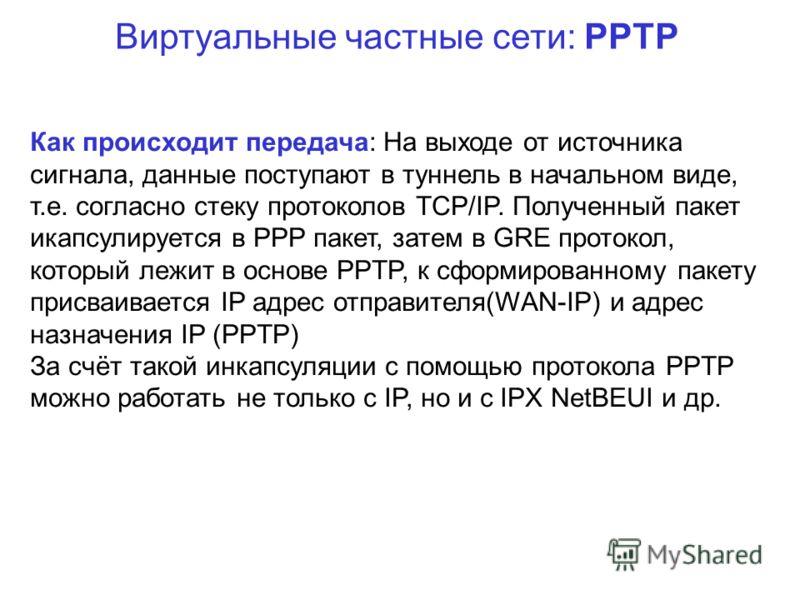 Виртуальные частные сети: PPTP Как происходит передача: На выходе от источника сигнала, данные поступают в туннель в начальном виде, т.е. согласно стеку протоколов TCP/IP. Полученный пакет икапсулируется в PPP пакет, затем в GRE протокол, который леж