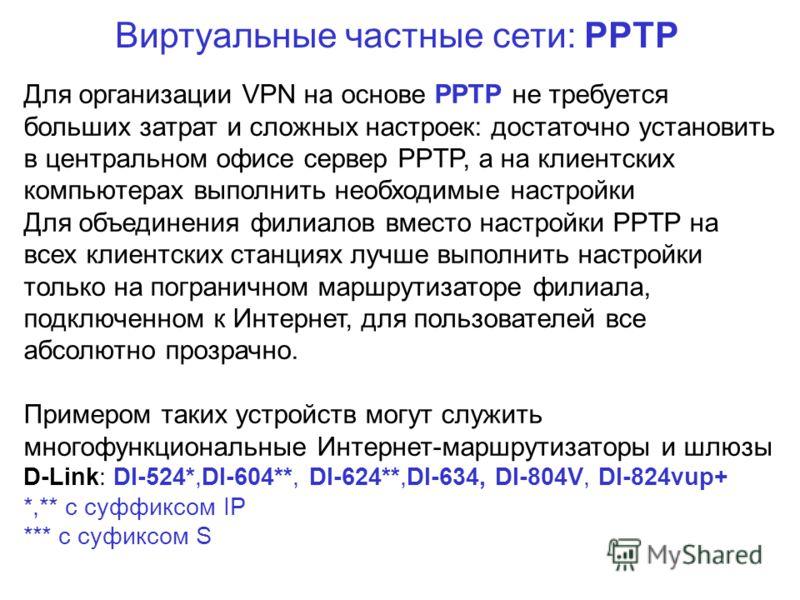 Виртуальные частные сети: PPTP Для организации VPN на основе PPTP не требуется больших затрат и сложных настроек: достаточно установить в центральном офисе сервер PPTP, а на клиентских компьютерах выполнить необходимые настройки Для объединения филиа