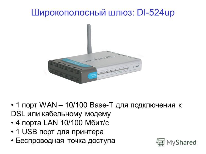 Широкополосный шлюз: DI-524up 1 порт WAN – 10/100 Base-T для подключения к DSL или кабельному модему 4 порта LAN 10/100 Мбит/с 1 USB порт для принтера Беспроводная точка доступа