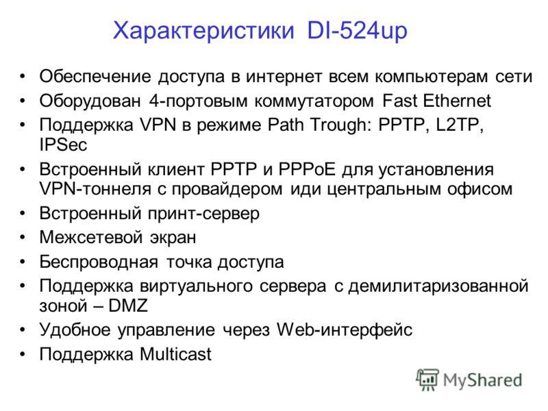 Характеристики DI-524up Обеспечение доступа в интернет всем компьютерам сети Оборудован 4-портовым коммутатором Fast Ethernet Поддержка VPN в режиме Path Trough: PPTP, L2TP, IPSec Встроенный клиент PPTP и PPPoE для установления VPN-тоннеля с провайде