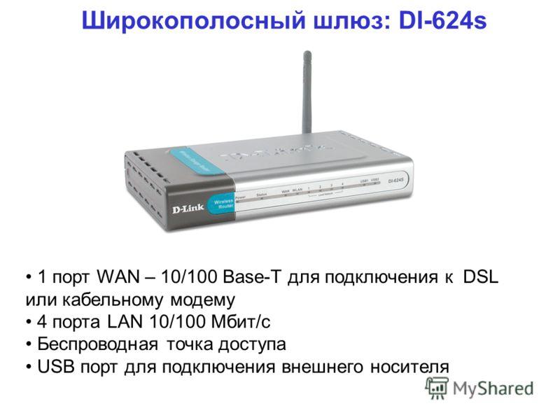 Широкополосный шлюз: DI-624s 1 порт WAN – 10/100 Base-T для подключения к DSL или кабельному модему 4 порта LAN 10/100 Мбит/с Беспроводная точка доступа USB порт для подключения внешнего носителя