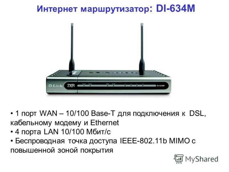 Интернет маршрутизатор : DI-634M 1 порт WAN – 10/100 Base-T для подключения к DSL, кабельному модему и Ethernet 4 порта LAN 10/100 Мбит/с Беспроводная точка доступа IEEE-802.11b MIMO с повышенной зоной покрытия