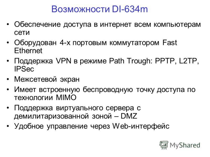Возможности DI-634m Обеспечение доступа в интернет всем компьютерам сети Оборудован 4-х портовым коммутатором Fast Ethernet Поддержка VPN в режиме Path Trough: PPTP, L2TP, IPSec Межсетевой экран Имеет встроенную беспроводную точку доступа по технолог