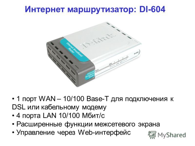 Интернет маршрутизатор: DI-604 1 порт WAN – 10/100 Base-T для подключения к DSL или кабельному модему 4 порта LAN 10/100 Мбит/с Расширенные функции межсетевого экрана Управление через Web-интерфейс