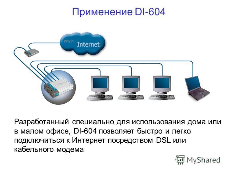 Применение DI-604 Разработанный специально для использования дома или в малом офисе, DI-604 позволяет быстро и легко подключиться к Интернет посредством DSL или кабельного модема