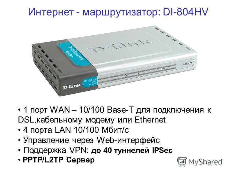 Интернет - маршрутизатор: DI-804HV 1 порт WAN – 10/100 Base-T для подключения к DSL,кабельному модему или Ethernet 4 порта LAN 10/100 Мбит/с Управление через Web-интерфейс Поддержка VPN: до 40 туннелей IPSec PPTP/L2TP Сервер