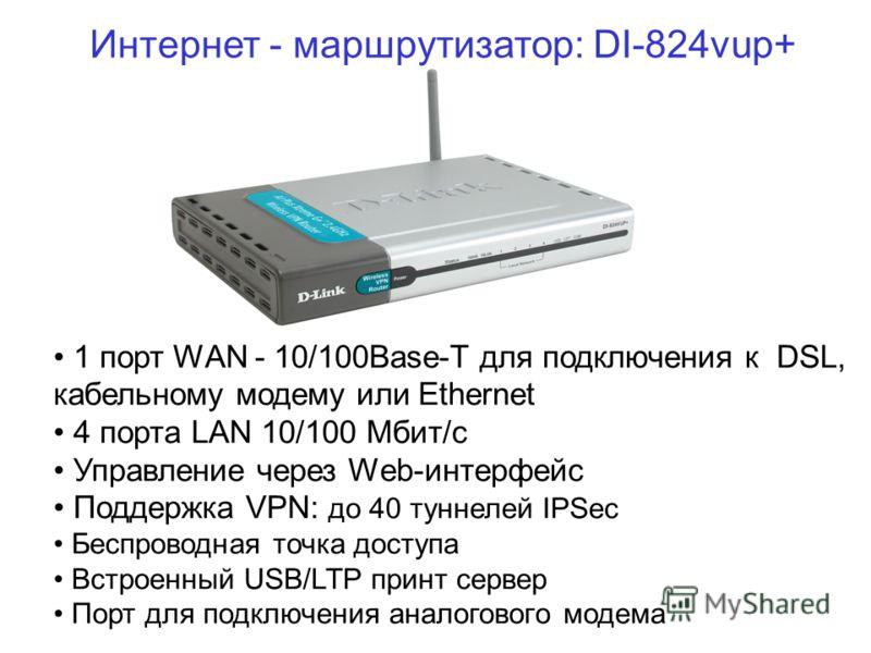 Интернет - маршрутизатор: DI-824vup+ 1 порт WAN - 10/100Base-T для подключения к DSL, кабельному модему или Ethernet 4 порта LAN 10/100 Мбит/с Управление через Web-интерфейс Поддержка VPN: до 40 туннелей IPSec Беспроводная точка доступа Встроенный US