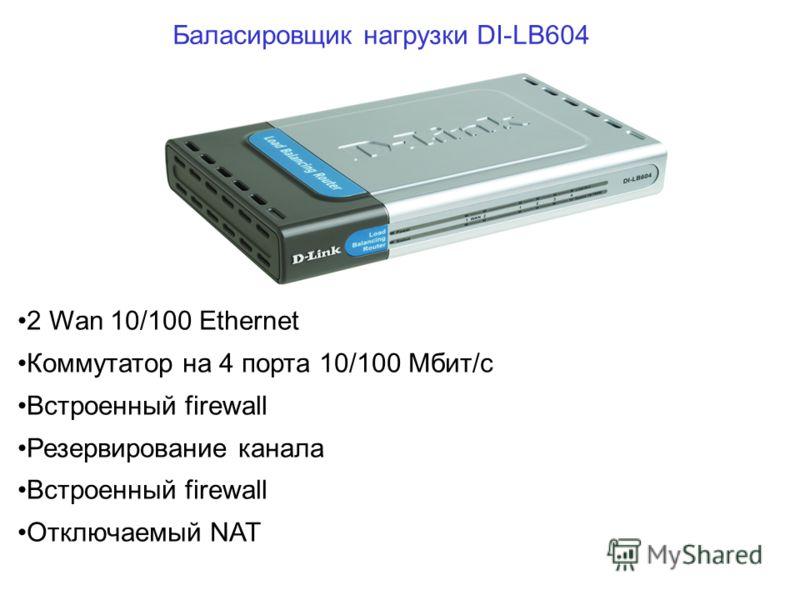 2 Wan 10/100 Ethernet Коммутатор на 4 порта 10/100 Мбит/с Встроенный firewall Резервирование канала Встроенный firewall Отключаемый NAT Баласировщик нагрузки DI-LB604