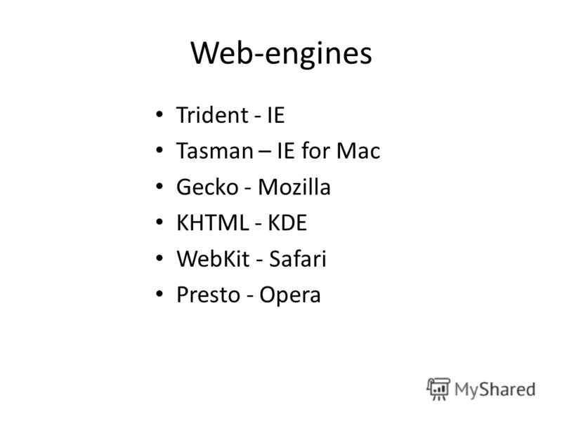 Web-engines Trident - IE Tasman – IE for Mac Gecko - Mozilla KHTML - KDE WebKit - Safari Presto - Opera