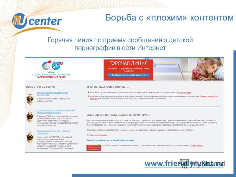 Борьба с «плохим» контентом Горячая линия по приему сообщений о детской порнографии в сети Интернет www.friendlyrunet.ru