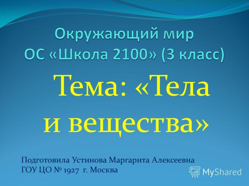 Тема: «Тела и вещества» Подготовила Устинова Маргарита Алексеевна ГОУ ЦО 1927 г. Москва
