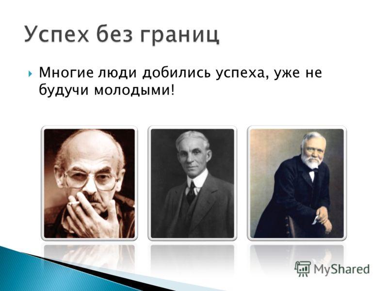 Многие люди добились успеха, уже не будучи молодыми!