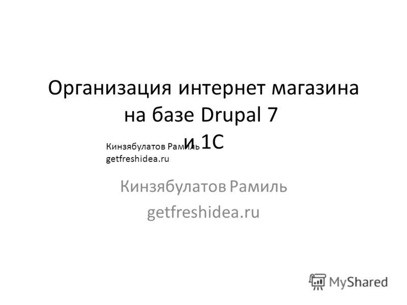 Организация интернет магазина на базе Drupal 7 и 1С Кинзябулатов Рамиль getfreshidea.ru Кинзябулатов Рамиль getfreshidea.ru