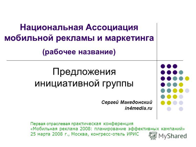 Национальная Ассоциация мобильной рекламы и маркетинга (рабочее название) Предложения инициативной группы Первая отраслевая п рактическая конференция « Мобильная реклама 2008: планирование эффективных кампаний » 25 марта 2008 г., Москва, конгресс-оте