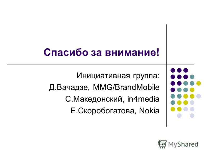 Спасибо за внимание! Инициативная группа: Д.Вачадзе, MMG/BrandMobile С.Македонский, in4media Е.Скоробогатова, Nokia