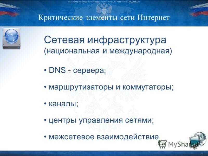 Критические элементы сети Интернет Министерство связи и массовых коммуникаций Российской Федерации 4 Сетевая инфраструктура (национальная и международная) DNS - сервера; маршрутизаторы и коммутаторы; каналы; центры управления сетями; межсетевое взаим