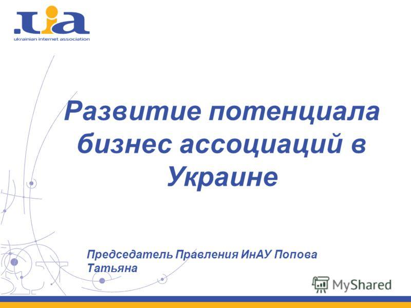 Развитие потенциала бизнес ассоциаций в Украине Председатель Правления ИнАУ Попова Татьяна