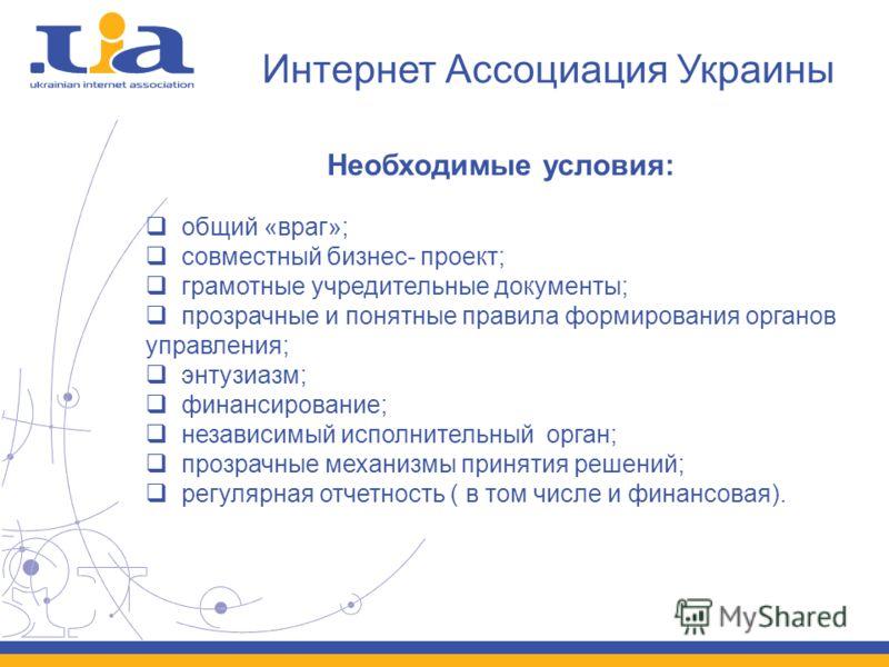 Интернет Ассоциация Украины Необходимые условия: общий «враг»; совместный бизнес- проект; грамотные учредительные документы; прозрачные и понятные правила формирования органов управления; энтузиазм; финансирование; независимый исполнительный орган; п