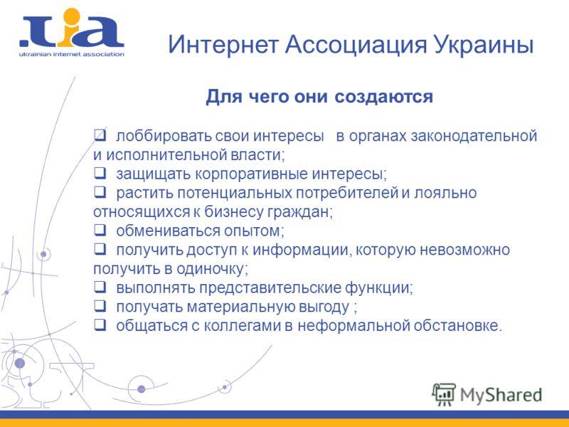 Интернет Ассоциация Украины Для чего они создаются лоббировать свои интересы в органах законодательной и исполнительной власти; защищать корпоративные интересы; растить потенциальных потребителей и лояльно относящихся к бизнесу граждан; обмениваться