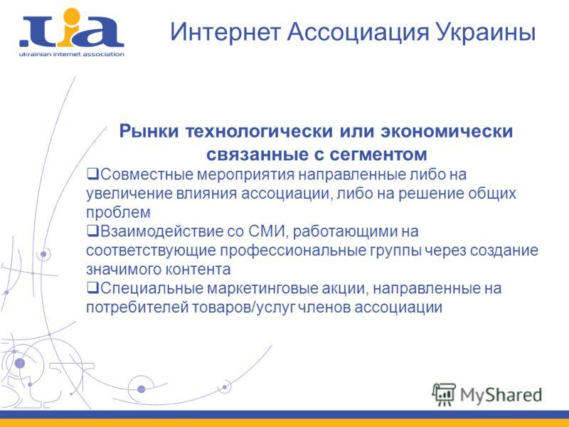 Интернет Ассоциация Украины Рынки технологически или экономически связанные с сегментом Совместные мероприятия направленные либо на увеличение влияния ассоциации, либо на решение общих проблем Взаимодействие со СМИ, работающими на соответствующие про