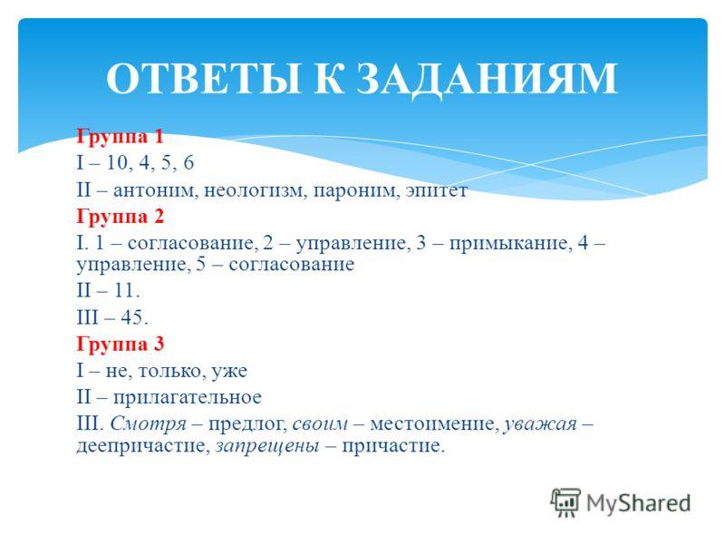 Группа 1 I – 10, 4, 5, 6 II – антоним, неологизм, пароним, эпитет Группа 2 I. 1 – согласование, 2 – управление, 3 – примыкание, 4 – управление, 5 – согласование II – 11. III – 45. Группа 3 I – не, только, уже II – прилагательное III. Смотря – предлог