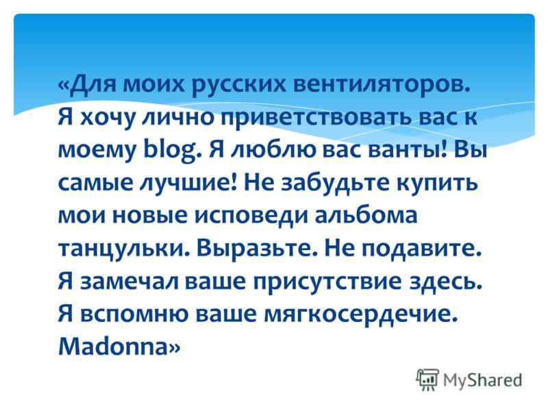 «Для моих русских вентиляторов. Я хочу лично приветствовать вас к моему blog. Я люблю вас ванты! Вы самые лучшие! Не забудьте купить мои новые исповеди альбома танцульки. Выразьте. Не подавите. Я замечал ваше присутствие здесь. Я вспомню ваше мягкосе