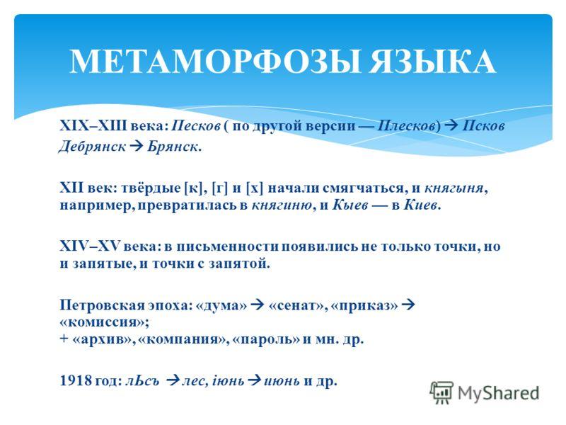 XIX–XIII века: Песков ( по другой версии Плесков) Псков Дебрянск Брянск. XII век: твёрдые [к], [г] и [х] начали смягчаться, и княгыня, например, превратилась в княгиню, и Кыев в Киев. XIV–XV века: в письменности появились не только точки, но и запяты