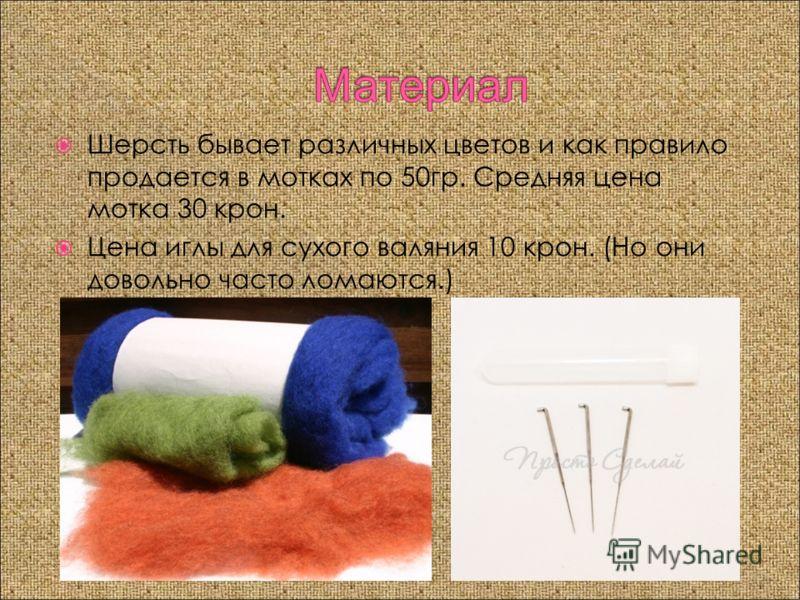 Шерсть бывает различных цветов и как правило продается в мoтках по 50гр. Средняя цена мoтка 30 крон. Цена иглы для сухого валяния 10 крон. (Но они довольно часто ломаются.)