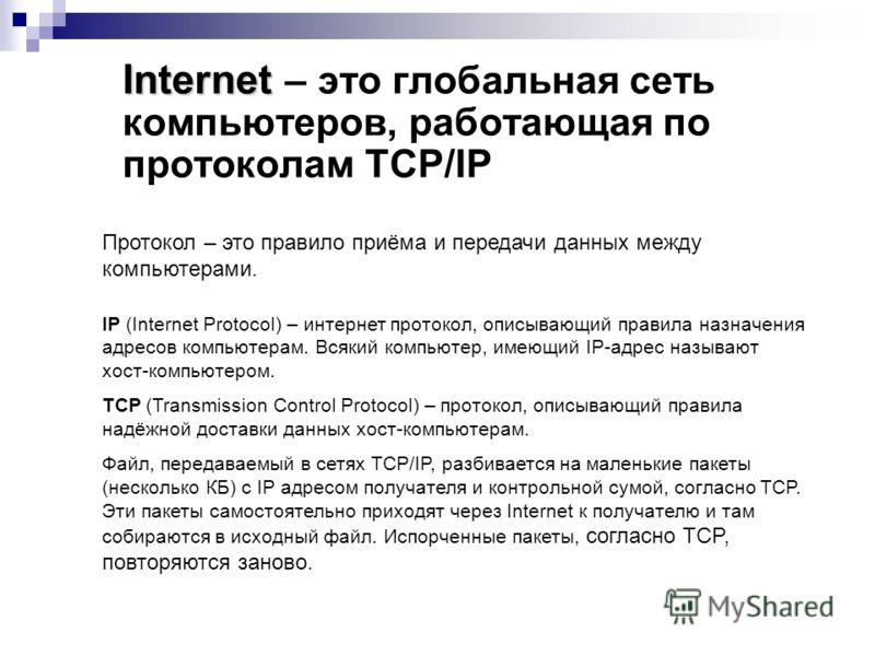 Internet Internet – это глобальная сеть компьютеров, работающая по протоколам TCP/IP Протокол – это правило приёма и передачи данных между компьютерами. IP (Internet Protocol) – интернет протокол, описывающий правила назначения адресов компьютерам. В