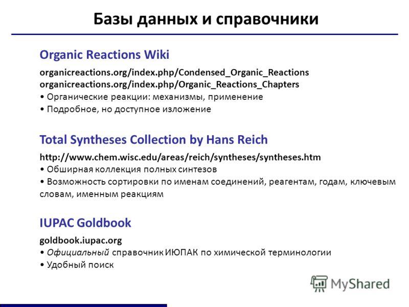 Базы данных и справочники Organic Reactions Wiki organicreactions.org/index.php/Condensed_Organic_Reactions organicreactions.org/index.php/Organic_Reactions_Chapters Органические реакции: механизмы, применение Подробное, но доступное изложение IUPAC