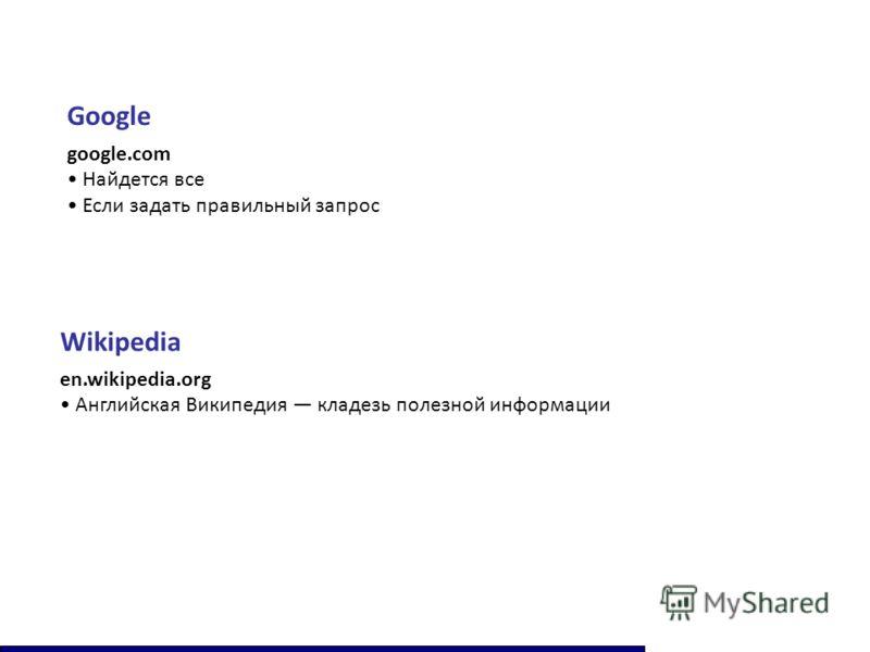 Google google.com Найдется все Если задать правильный запрос Wikipedia en.wikipedia.org Английская Википедия кладезь полезной информации
