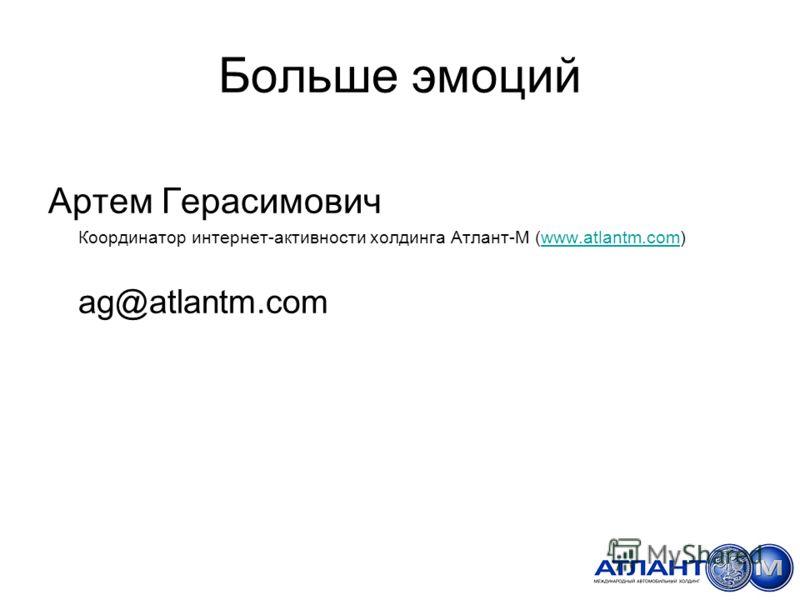 Больше эмоций Артем Герасимович Координатор интернет-активности холдинга Атлант-М (www.atlantm.com)www.atlantm.com ag@atlantm.com