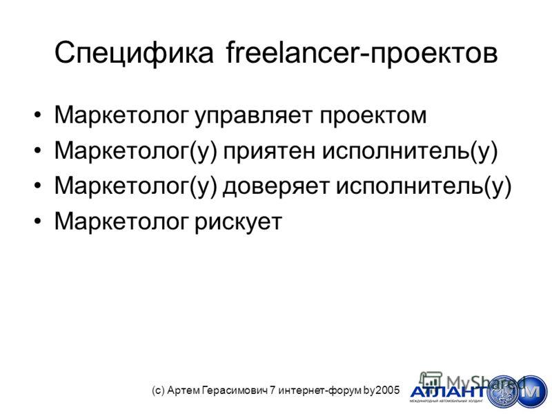 Специфика freelancer-проектов Маркетолог управляет проектом Маркетолог(у) приятен исполнитель(у) Маркетолог(у) доверяет исполнитель(у) Маркетолог рискует (с) Артем Герасимович 7 интернет-форум by2005