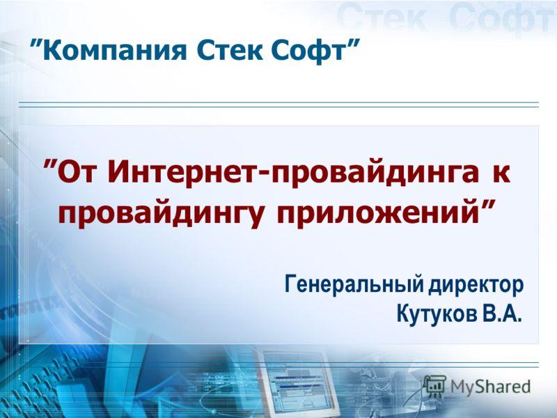 Компания Стек Софт Генеральный директор Кутуков В.А. От Интернет-провайдинга к провайдингу приложений