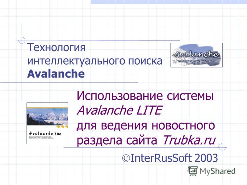 Использование системы Avalanche LITE для ведения новостного раздела сайта Trubka.ru © InterRusSoft 2003 Технология интеллектуального поиска Avalanche