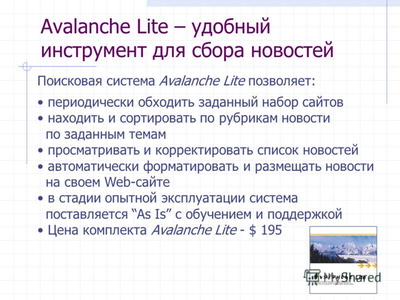 Avalanche Lite – удобный инструмент для сбора новостей Поисковая система Avalanche Lite позволяет: периодически обходить заданный набор сайтов находить и сортировать по рубрикам новости по заданным темам просматривать и корректировать список новостей