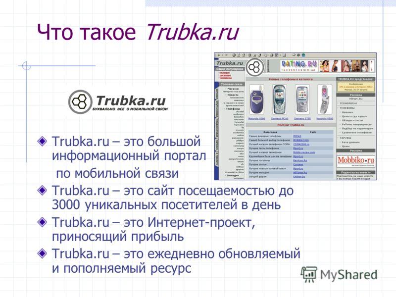 Что такое Trubka.ru Trubka.ru – это большой информационный портал по мобильной связи Trubka.ru – это сайт посещаемостью до 3000 уникальных посетителей в день Trubka.ru – это Интернет-проект, приносящий прибыль Trubka.ru – это ежедневно обновляемый и