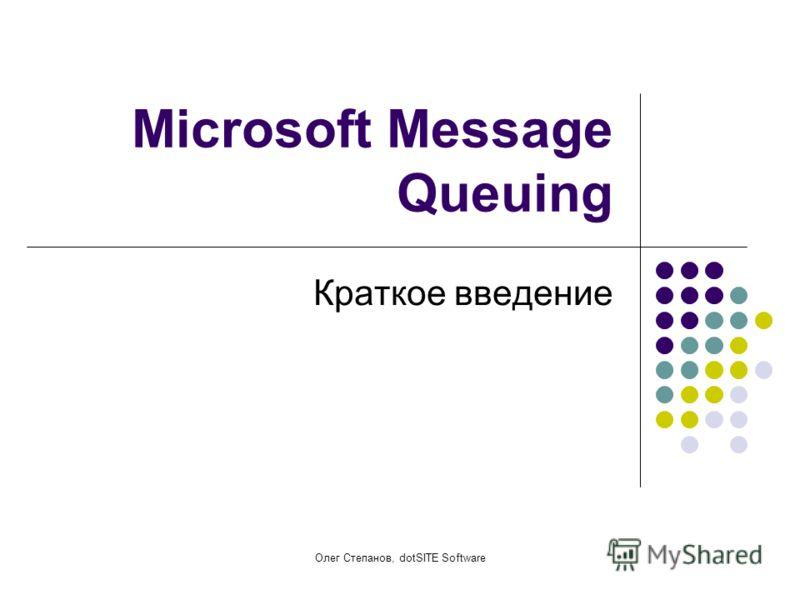 Олег Степанов, dotSITE Software Microsoft Message Queuing Краткое введение