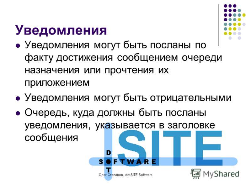 Олег Степанов, dotSITE Software Уведомления Уведомления могут быть посланы по факту достижения сообщением очереди назначения или прочтения их приложением Уведомления могут быть отрицательными Очередь, куда должны быть посланы уведомления, указывается
